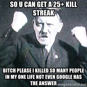 Successful Hitler - So u can get a 25+ kill streak bitch please i killed so many people in my one life not even google has the answer