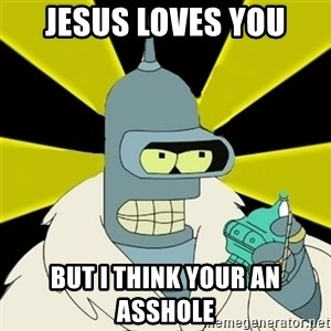 Bender IMHO - Jesus loves you But I think your an asshole