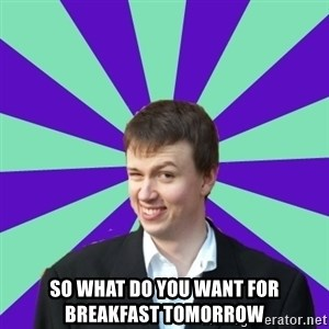 Pick Up Perv - so what do you want for breakfast tomorrow