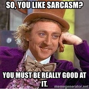 Willy Wonka - So, you like sarcasm? you must be really good at it.