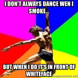 dancer dancer  - I don't always dance wen I smoke... But when I do it's in front of Whiteface