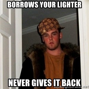 Scumbag Steve - borrows your lighter never gives it back