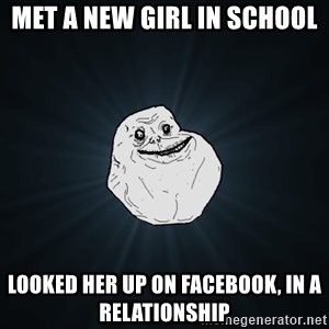 Forever Alone - Met a new girl in school looked her up on facebook, in a relationship