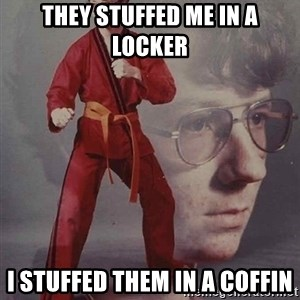 PTSD Karate Kyle - they stuffed me in a locker i stuffed them in a coffin