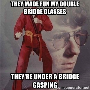 PTSD Karate Kyle - they made fun my double bridge glasses they're under a bridge gasping