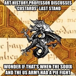 "History Major Heraldic Beast - Art history professor discusses ""Custards"" last stand wonder if that's when the souix and the US Army had a pie fight"
