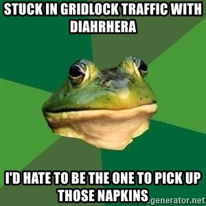 Foul Bachelor Frog - Stuck in gridlock traffic with Diahrhera  I'd hate to be the one to pick up those napkins
