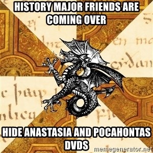 History Major Heraldic Beast - History major friends are coming over Hide ANASTASIA and POCAHONTAS dvds