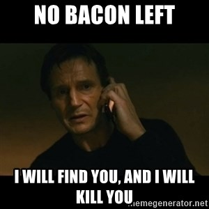 liam neeson taken - No bacon left I will find you, and i will kill you