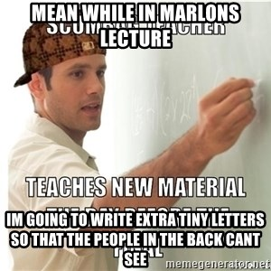 Scumbag Teacher - Mean while in marlons lecture im going to write extra tiny letters so that the people in the back cant see