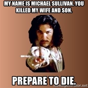 Prepare To Die - my name is michael sullivan. you killed my wife and son. prepare to die.