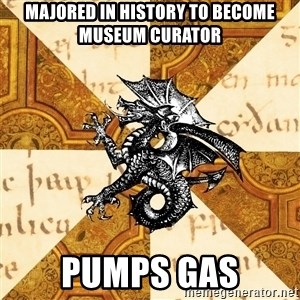 History Major Heraldic Beast - majored in history to become museum curator pumps gas