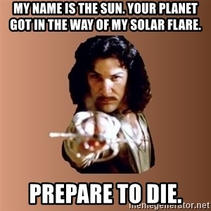 Prepare To Die - my name is the sun. your planet got in the way of my solar flare. prepare to die.
