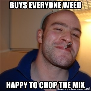 Good Guy Greg - buys everyone weed happy to chop the mix