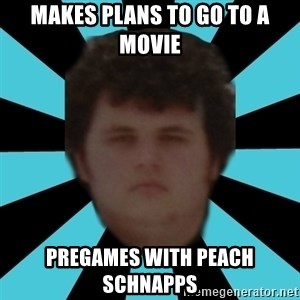 dudemac - Makes Plans to go to a movie Pregames with Peach schnapps
