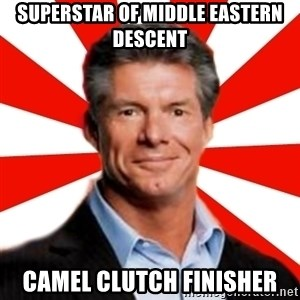 Vince McMahon Logic - Superstar of middle eastern descent camel clutch finisher