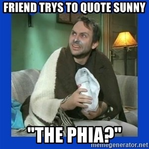 "Charlie Day - friend trys to quote sunny ""the phia?"""