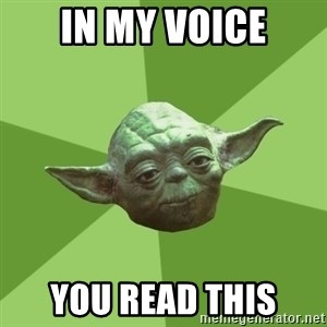 Advice Yoda Gives - In my voice you read this