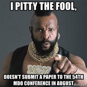 Mr T - i pitty the fool, doesn't submit a paper to the 54th mdo conference in august