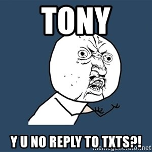 Y U No - tony y u no reply to txts?!