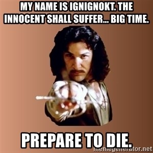 Prepare To Die - my name is ignignokt. The innocent shall suffer... big time. prepare to die.