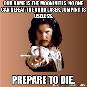 Prepare To Die - our name is the mooninites. No one can defeat the Quad Laser. Jumping is useless. prepare to die.