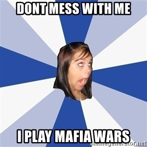 Annoying Facebook Girl - Dont mess with me I play mafia wars