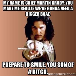 Prepare To Die - my name is chief martin brody. you made me realize we're gonna need a bigger boat. prepare to smile, you son of a bitch.