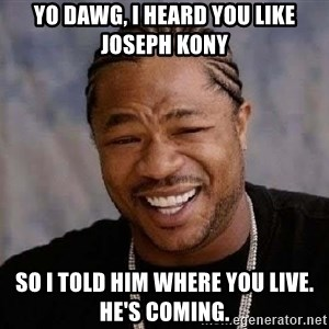 Yo Dawg - YO dawg, i heard you like joseph kony so i told him where you live. he's coming.