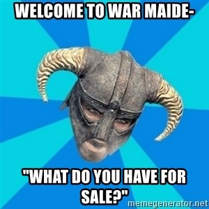 "skyrim stan - Welcome to war maide- ""WHAT DO YOU HAVE FOR SALE?"""