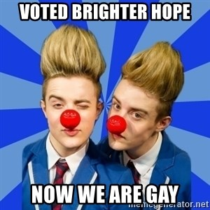 Jedward  - voted brighter hope now we are gay