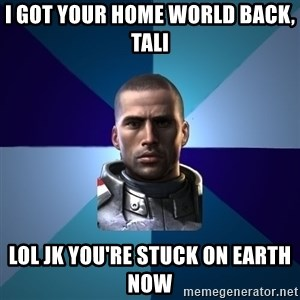 Blatant Commander Shepard - I got your home world back, tali lol jk you're stuck on earth now