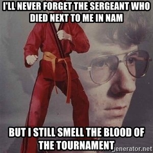 PTSD Karate Kyle - i'll never forget the sergeant who died next to me in nam but i still smell the blood of the tournament