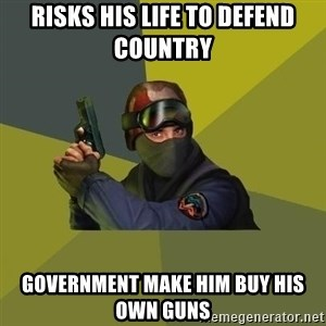 Counter Strike - risks his life to defend country  GOVERNMENT make him buy his own guns
