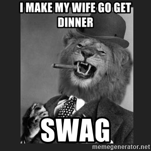Gentleman Lion - I make my wife go get dinner swag