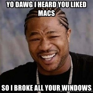 Yo Dawg - yo dawg i heard you liked macs so i broke all your windows
