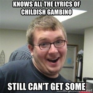 Seemingly Good Guy Dave - knows all the lyrics of childish gambino still can't get some