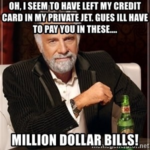 The Most Interesting Man In The World - Oh, i seem to have left my credit card in my private jet. gues ill have to pay you in these.... million dollar bills!