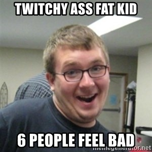 Seemingly Good Guy Dave - twitchy ass fat kid 6 people feel bad