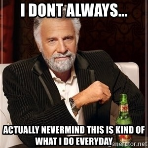 The Most Interesting Man In The World - i dont always... actually nevermind this is kind of what i do everyday