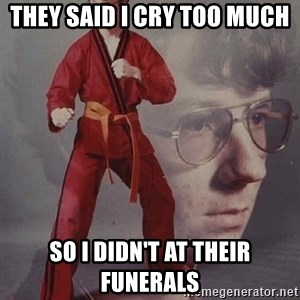 PTSD Karate Kyle - they said i cry too much so i didn't at their funerals