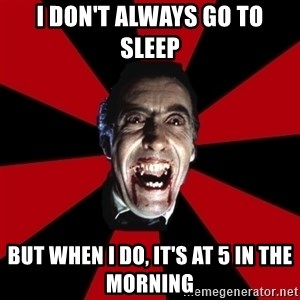 Vampire - I don't always go to sleep But when i do, it's at 5 in the morning