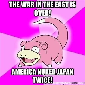 Slowpoke - The war in the east is over! America nuked Japan twice!