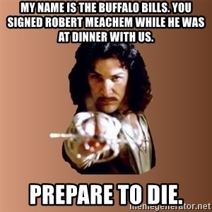 Prepare To Die - my name is the buffalo bills. you signed robert meachem while he was at dinner with us. Prepare to die.