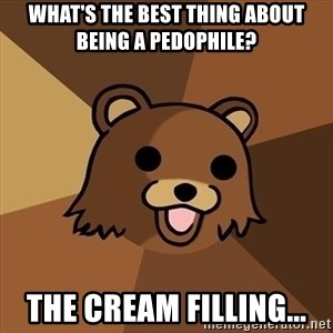Pedobear - What's the best thing about being a pedophile? The cream filling...