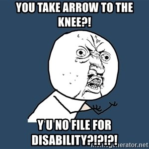 Y U No - You take Arrow to the knee?! y u no file for disability?!?!?!