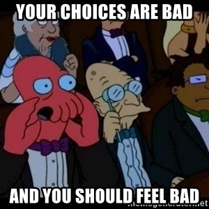 Zoidberg - Your CHOICES are bad and you should feel bad
