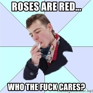 a great poet - Roses Are REd... WHO The fuck cares?