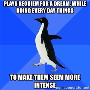 Socially Awkward Penguin - plays requiem for a dream, while doing every day things to make them seem more intense
