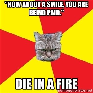 """Fast Food Feline - """"how about a smile, you are being paid."""" Die in a fire"""